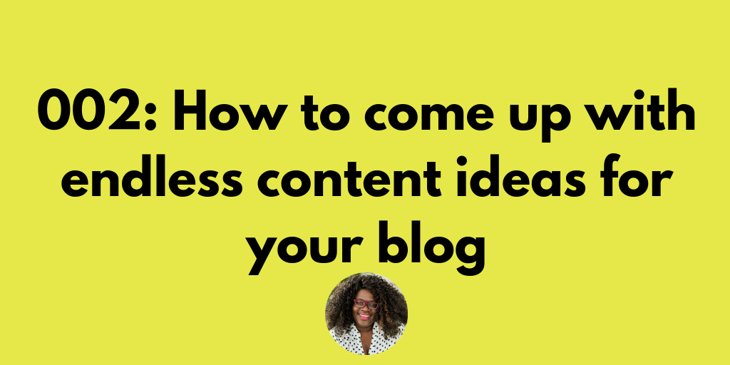 002: How to come up with ENDLESS content ideas for your blog