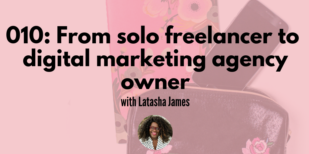 010: From solo freelancer to digital marketing agency owner with Latasha James